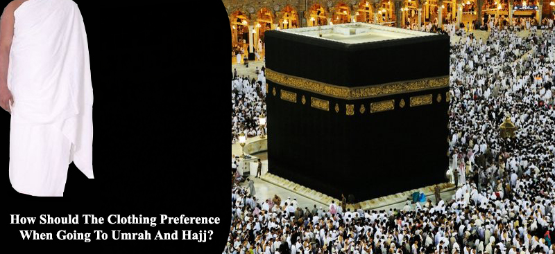 How Should The Clothing Preference When Going To Umrah And Hajj?